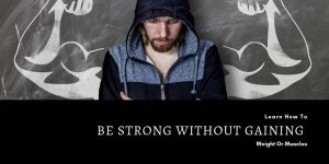 How To Be Strong Without Gaining Weight Or Muscles