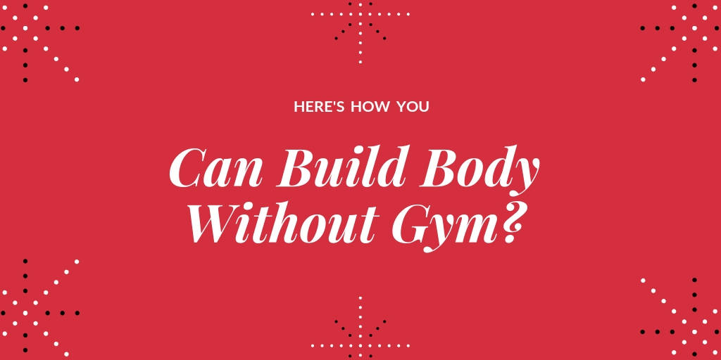 Can i build body without gym? - Here's How !